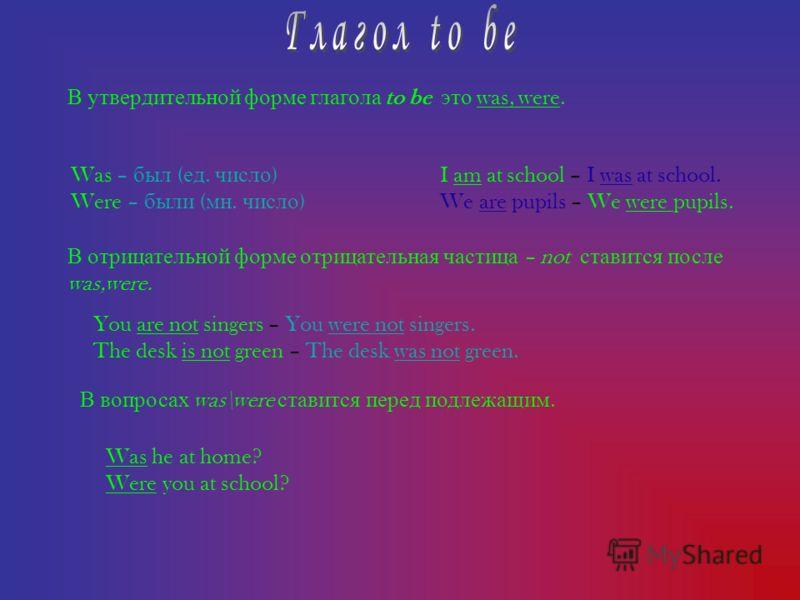В у твердительной ф орме г лагола to be э то was, were. Was – был ( ед. число ) Were – были ( мн. число ) В о трицательной ф орме о трицательная ч астица – not с тавится п осле was,were. I am at school – I was at school. We are pupils – We were pupil