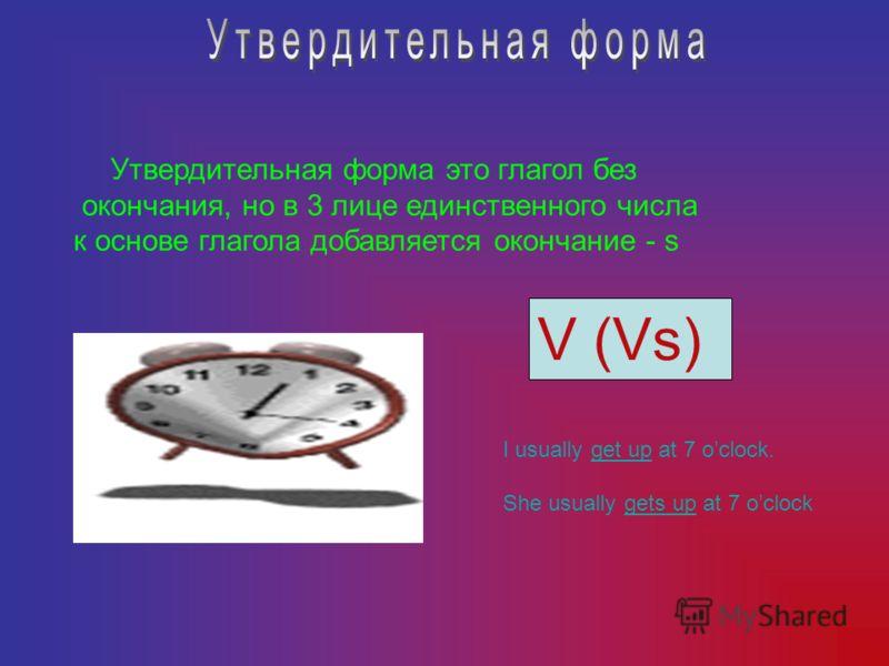 V (Vs) Утвердительная форма это глагол без окончания, но в 3 лице единственного числа к основе глагола добавляется окончание - s I usually get up at 7 oclock. She usually gets up at 7 oclock