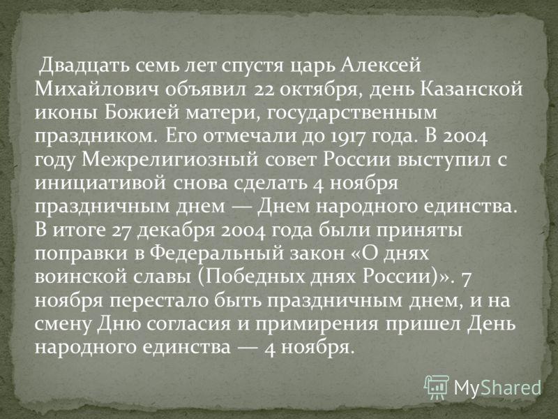 Двадцать семь лет спустя царь Алексей Михайлович объявил 22 октября, день Казанской иконы Божией матери, государственным праздником. Его отмечали до 1917 года. В 2004 году Межрелигиозный совет России выступил с инициативой снова сделать 4 ноября праз