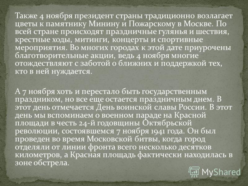 Также 4 ноября президент страны традиционно возлагает цветы к памятнику Минину и Пожарскому в Москве. По всей стране происходят праздничные гулянья и шествия, крестные ходы, митинги, концерты и спортивные мероприятия. Во многих городах к этой дате пр
