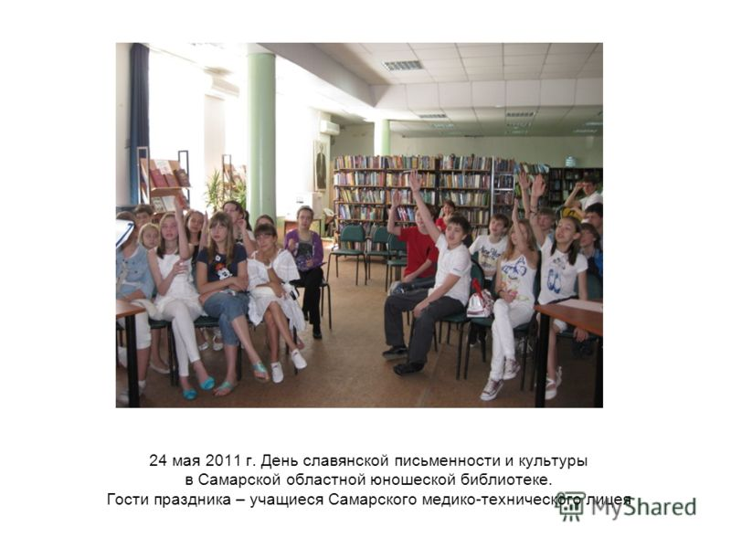 24 мая 2011 г. День славянской письменности и культуры в Самарской областной юношеской библиотеке. Гости праздника – учащиеся Самарского медико-технического лицея