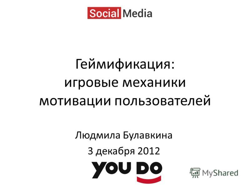 Геймификация: игровые механики мотивации пользователей Людмила Булавкина 3 декабря 2012