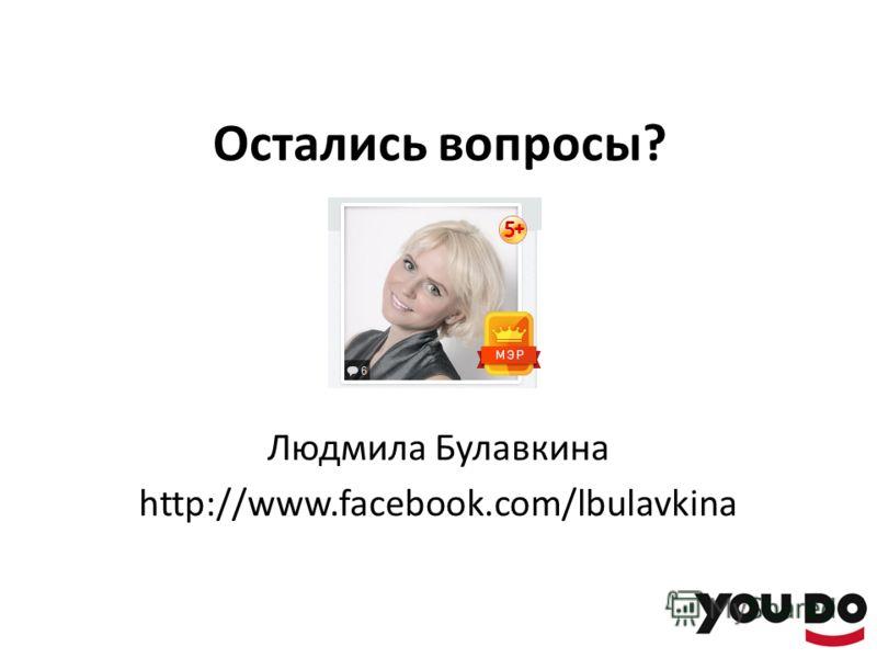 Остались вопросы? Людмила Булавкина http://www.facebook.com/lbulavkina