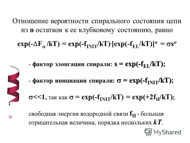 Отношение вероятности спирального состояния цепи из n остатков к ее клубковому состоянию, равно exp(- F /kT) = exp(-f INIT /kT). [exp(-f EL /kT)] n = s n s = exp(-f EL /kT) - фактор элонгации спирали: s = exp(-f EL /kT); = exp(-f INIT /kT) - фактор и