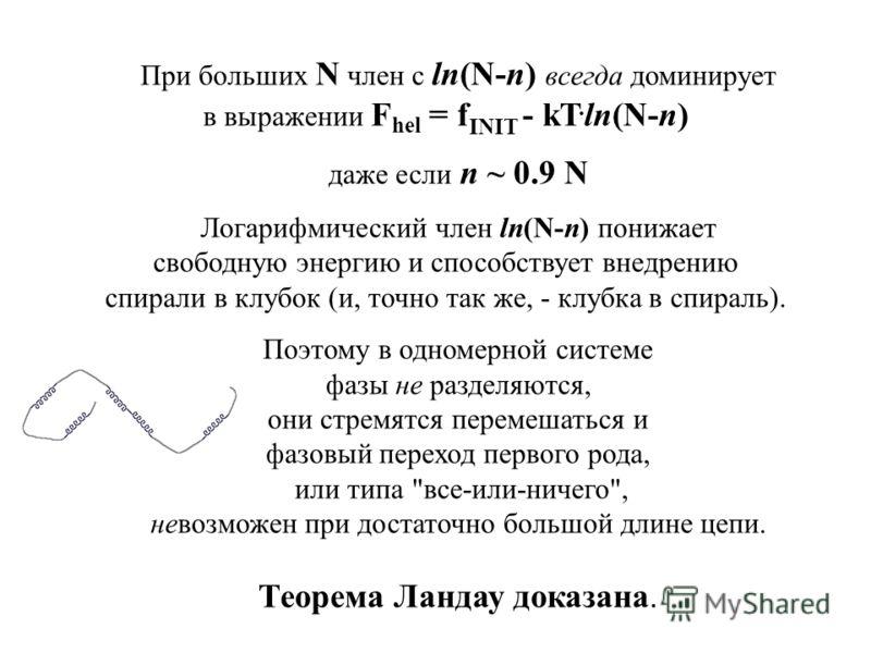 При больших N член с ln(N-n) всегда доминирует в выражении F hel = f INIT - kТ. ln(N-n) даже если n ~ 0.9 N Логарифмический член ln(N-n) понижает свободную энергию и способствует внедрению спирали в клубок (и, точно так же, - клубка в спираль). Поэто
