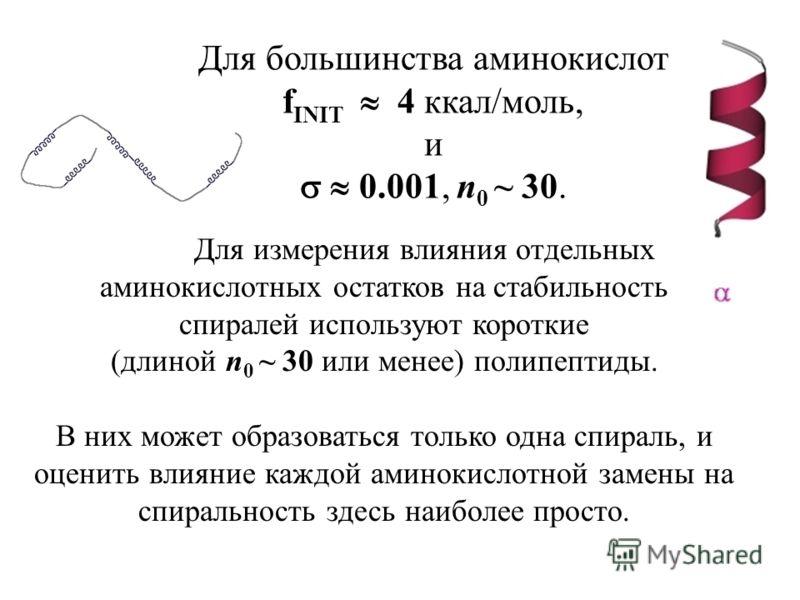 Для большинства аминокислот f INIT 4 ккал/моль, и 0.001, n 0 ~ 30. Для измерения влияния отдельных аминокислотных остатков на стабильность спиралей используют короткие (длиной n 0 ~ 30 или менее) полипептиды. В них может образоваться только одна спир