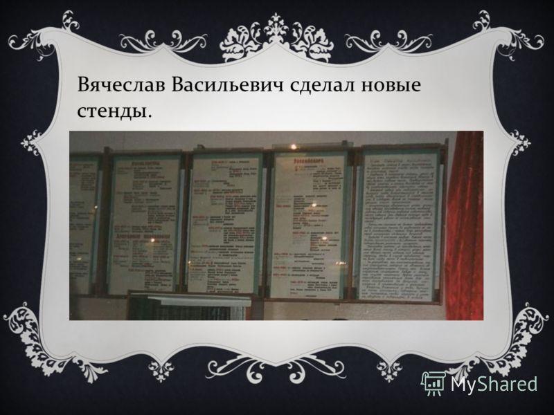Вячеслав Васильевич сделал новые стенды.