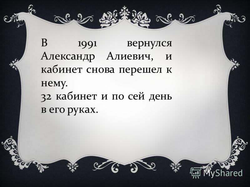 В 1991 вернулся Александр Алиевич, и кабинет снова перешел к нему. 32 кабинет и по сей день в его руках.
