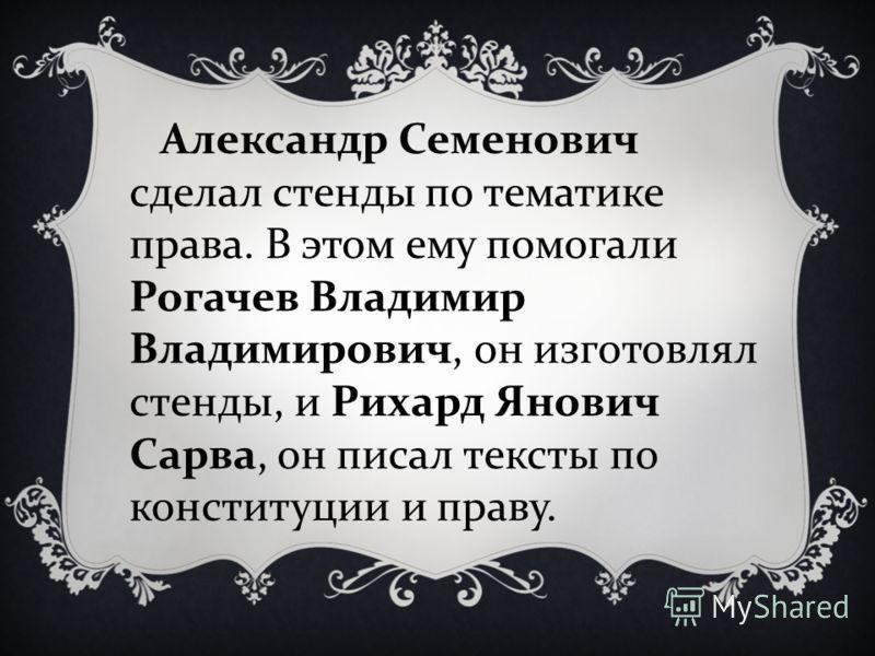 Александр Семенович сделал стенды по тематике права. В этом ему помогали Рогачев Владимир Владимирович, он изготовлял стенды, и Рихард Янович Сарва, он писал тексты по конституции и праву.