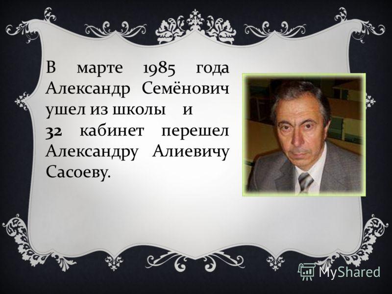 В марте 1985 года Александр Семёнович ушел из школы и 32 кабинет перешел Александру Алиевичу Сасоеву.