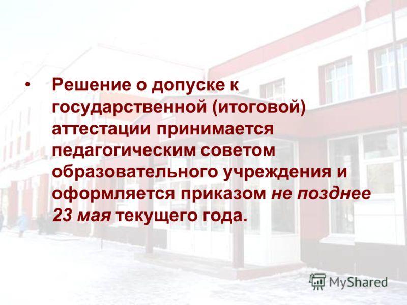 Решение о допуске к государственной (итоговой) аттестации принимается педагогическим советом образовательного учреждения и оформляется приказом не позднее 23 мая текущего года.