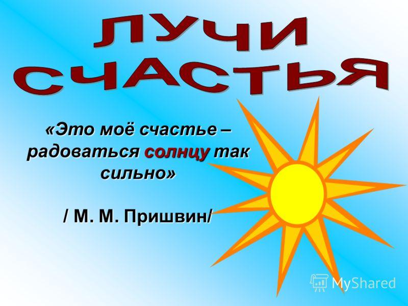 «Это моё счастье – радоваться солнцу так сильно» / М. М. Пришвин/