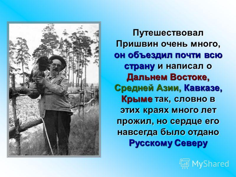 Путешествовал Пришвин очень много, он объездил почти всю страну и написал о Дальнем Востоке, Средней Азии, Кавказе, Крыме так, словно в этих краях много лет прожил, но сердце его навсегда было отдано Русскому Северу