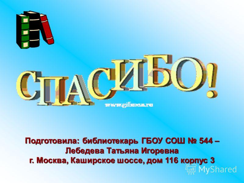 Подготовила: библиотекарь ГБОУ СОШ 544 – Лебедева Татьяна Игоревна г. Москва, Каширское шоссе, дом 116 корпус 3