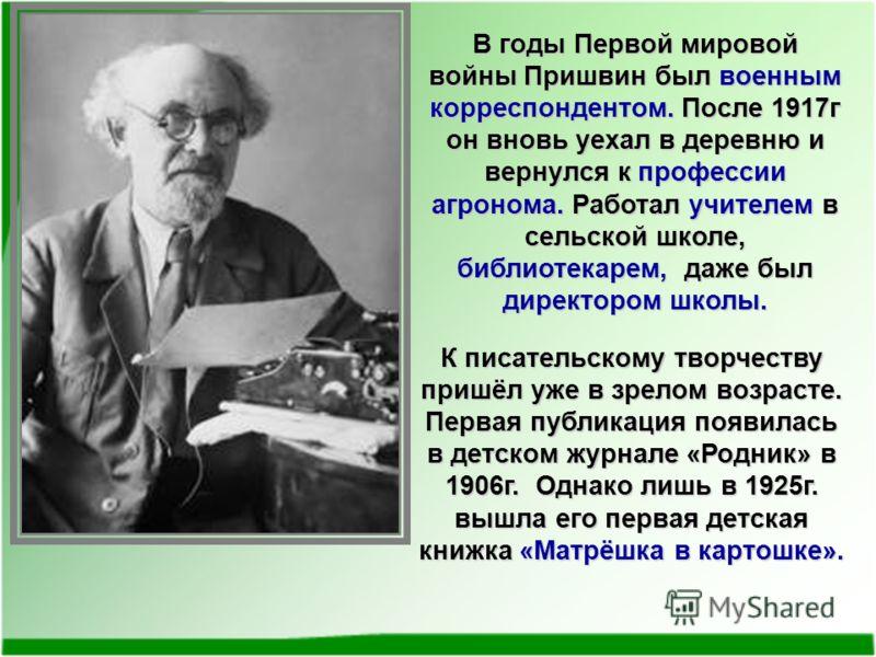 В годы Первой мировой войны Пришвин был военным корреспондентом. После 1917г он вновь уехал в деревню и вернулся к профессии агронома. Работал учителем в сельской школе, библиотекарем, даже был директором школы. К писательскому творчеству пришёл уже