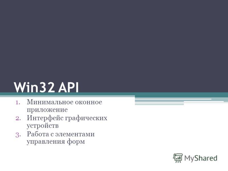 Win32 API 1.Минимальное оконное приложение 2.Интерфейс графических устройств 3.Работа с элементами управления форм