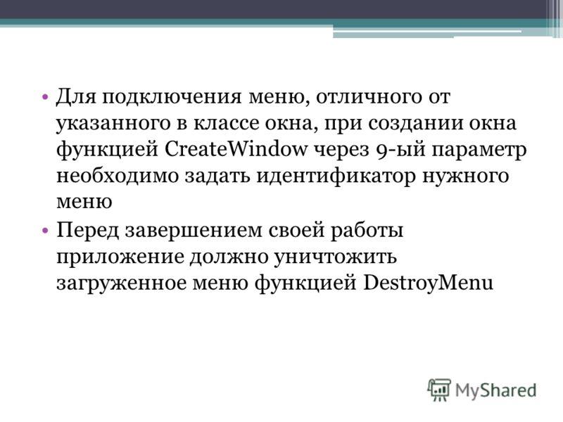Для подключения меню, отличного от указанного в классе окна, при создании окна функцией CreateWindow через 9-ый параметр необходимо задать идентификатор нужного меню Перед завершением своей работы приложение должно уничтожить загруженное меню функцие