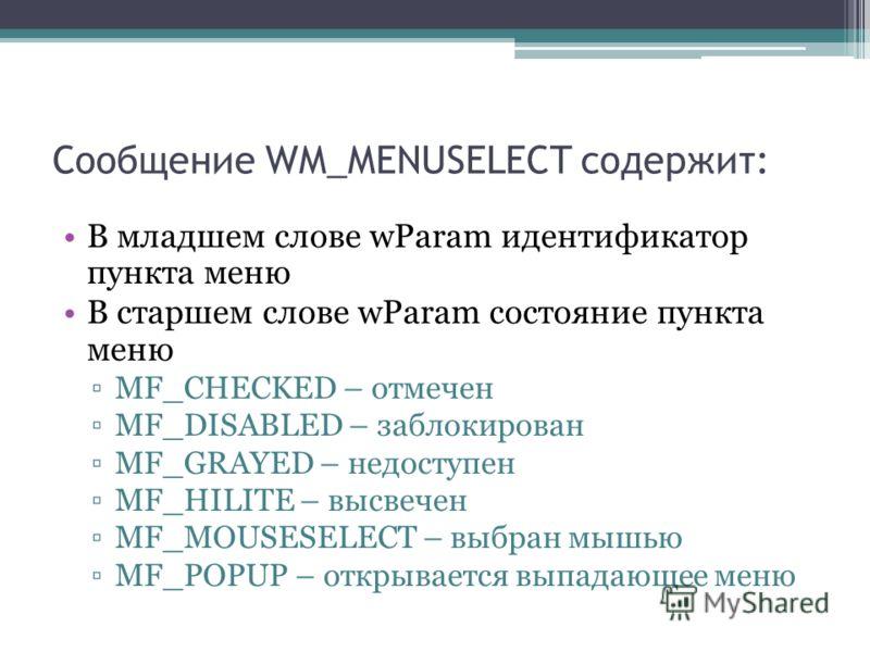 Сообщение WM_MENUSELECT содержит: В младшем слове wParam идентификатор пункта меню В старшем слове wParam состояние пункта меню MF_CHECKED – отмечен MF_DISABLED – заблокирован MF_GRAYED – недоступен MF_HILITE – высвечен MF_MOUSESELECT – выбран мышью