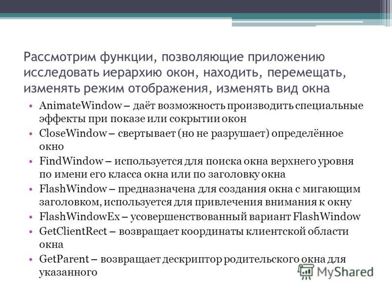 Рассмотрим функции, позволяющие приложению исследовать иерархию окон, находить, перемещать, изменять режим отображения, изменять вид окна AnimateWindow – даёт возможность производить специальные эффекты при показе или сокрытии окон CloseWindow – свер