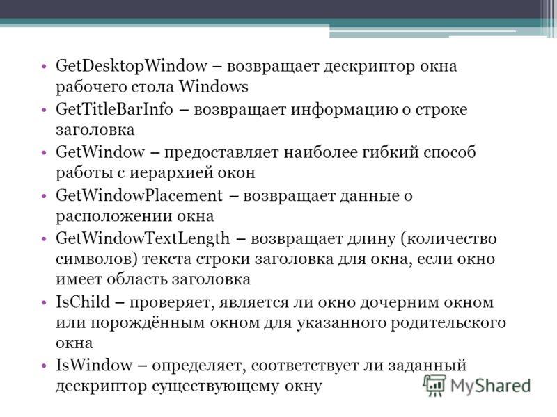 GetDesktopWindow – возвращает дескриптор окна рабочего стола Windows GetTitleBarInfo – возвращает информацию о строке заголовка GetWindow – предоставляет наиболее гибкий способ работы с иерархией окон GetWindowPlacement – возвращает данные о располож