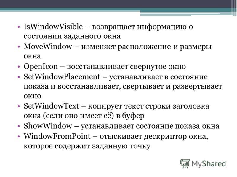 IsWindowVisible – возвращает информацию о состоянии заданного окна MoveWindow – изменяет расположение и размеры окна OpenIcon – восстанавливает свернутое окно SetWindowPlacement – устанавливает в состояние показа и восстанавливает, свертывает и разве