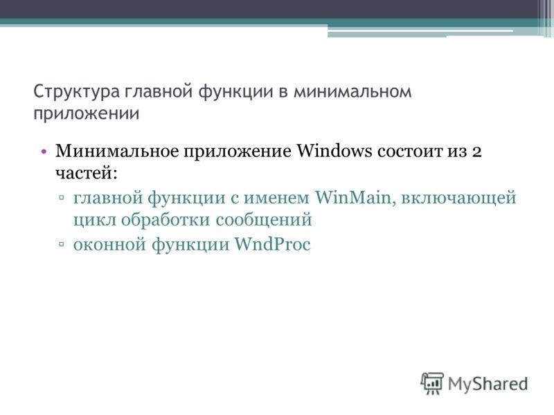Структура главной функции в минимальном приложении Минимальное приложение Windows состоит из 2 частей: главной функции с именем WinMain, включающей цикл обработки сообщений оконной функции WndProc