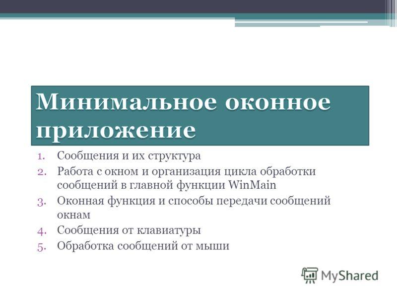 1.Сообщения и их структура 2.Работа с окном и организация цикла обработки сообщений в главной функции WinMain 3.Оконная функция и способы передачи сообщений окнам 4.Сообщения от клавиатуры 5.Обработка сообщений от мыши