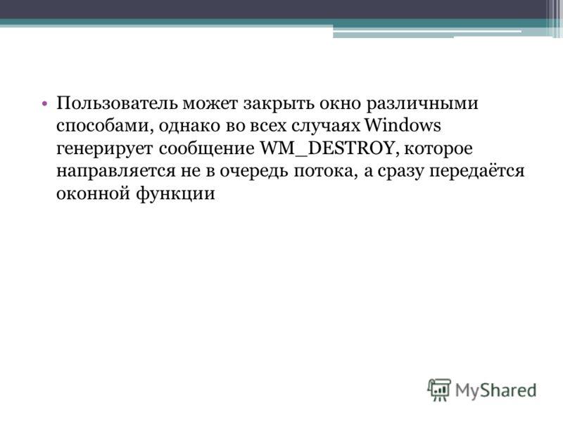 Пользователь может закрыть окно различными способами, однако во всех случаях Windows генерирует сообщение WM_DESTROY, которое направляется не в очередь потока, а сразу передаётся оконной функции