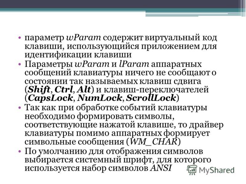 параметр wParam содержит виртуальный код клавиши, использующийся приложением для идентификации клавиши Параметры wParam и lParam аппаратных сообщений клавиатуры ничего не сообщают о состоянии так называемых клавиш сдвига (Shift, Ctrl, Alt) и клавиш-п