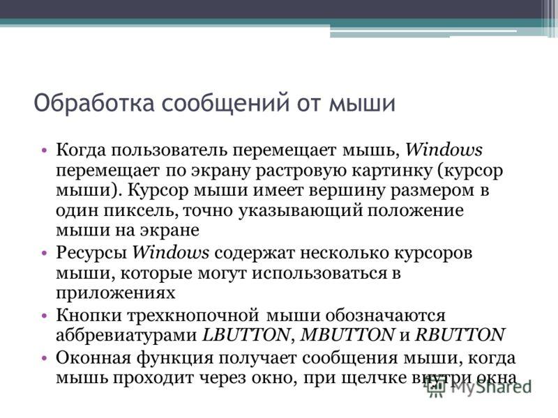 Обработка сообщений от мыши Когда пользователь перемещает мышь, Windows перемещает по экрану растровую картинку (курсор мыши). Курсор мыши имеет вершину размером в один пиксель, точно указывающий положение мыши на экране Ресурсы Windows содержат неск
