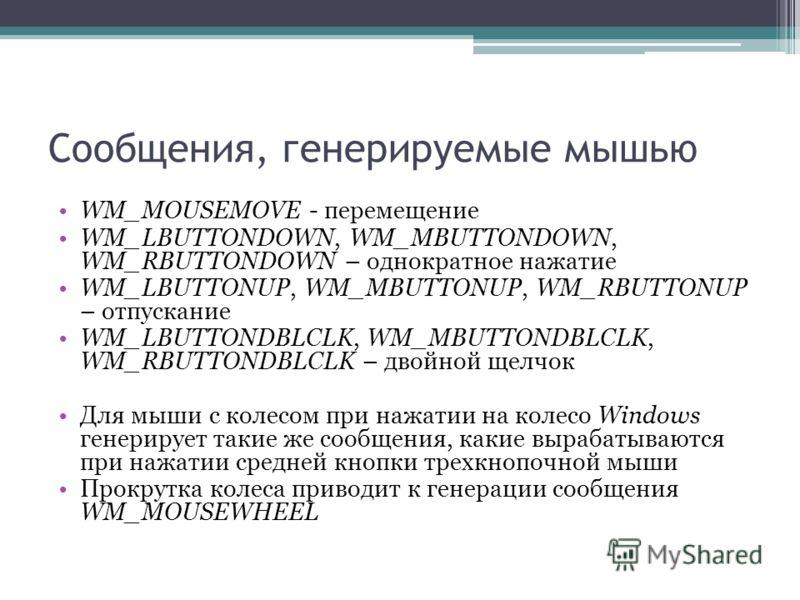 Сообщения, генерируемые мышью WM_MOUSEMOVE - перемещение WM_LBUTTONDOWN, WM_MBUTTONDOWN, WM_RBUTTONDOWN – однократное нажатие WM_LBUTTONUP, WM_MBUTTONUP, WM_RBUTTONUP – отпускание WM_LBUTTONDBLCLK, WM_MBUTTONDBLCLK, WM_RBUTTONDBLCLK – двойной щелчок
