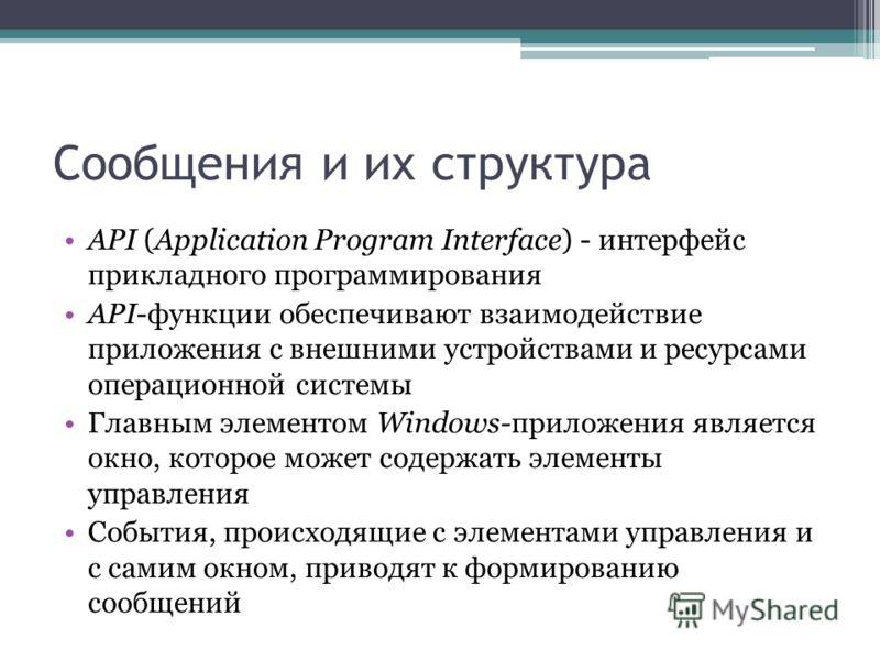 Сообщения и их структура API (Application Program Interface) - интерфейс прикладного программирования API-функции обеспечивают взаимодействие приложения с внешними устройствами и ресурсами операционной системы Главным элементом Windows-приложения явл
