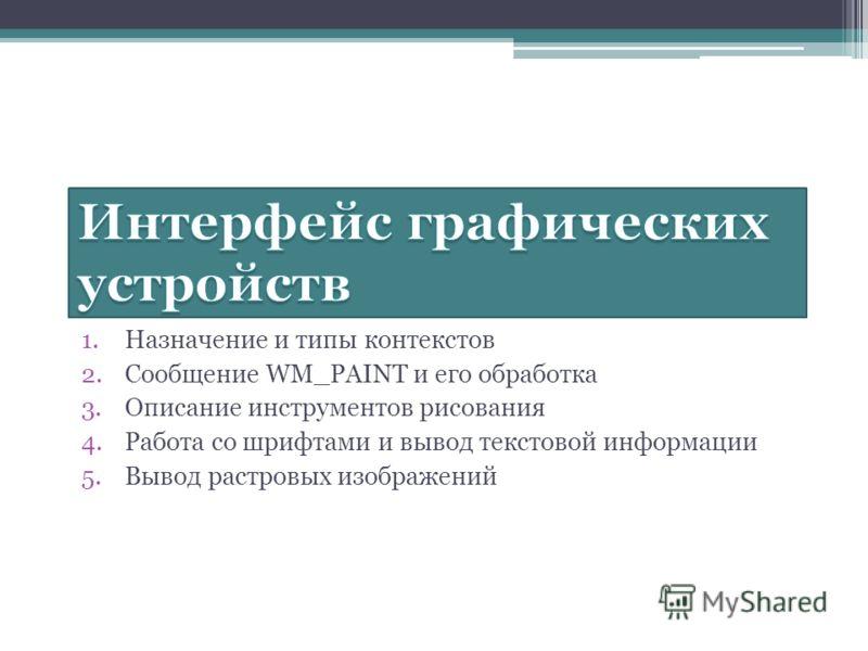 1.Назначение и типы контекстов 2.Сообщение WM_PAINT и его обработка 3.Описание инструментов рисования 4.Работа со шрифтами и вывод текстовой информации 5.Вывод растровых изображений