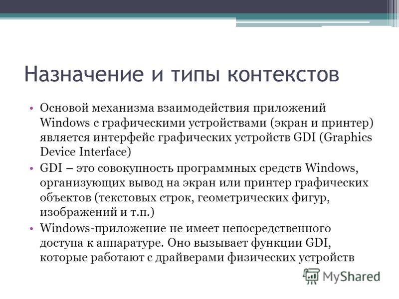 Назначение и типы контекстов Основой механизма взаимодействия приложений Windows с графическими устройствами (экран и принтер) является интерфейс графических устройств GDI (Graphics Device Interface) GDI – это совокупность программных средств Windows