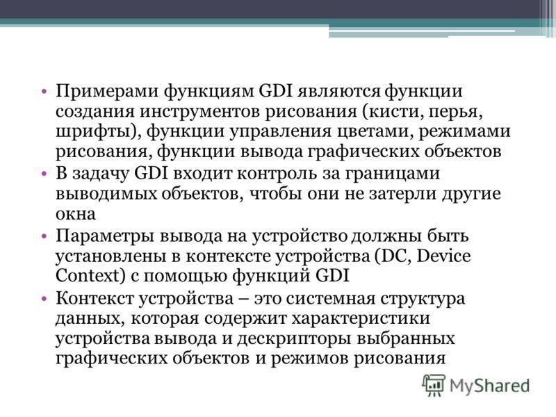 Примерами функциям GDI являются функции создания инструментов рисования (кисти, перья, шрифты), функции управления цветами, режимами рисования, функции вывода графических объектов В задачу GDI входит контроль за границами выводимых объектов, чтобы он