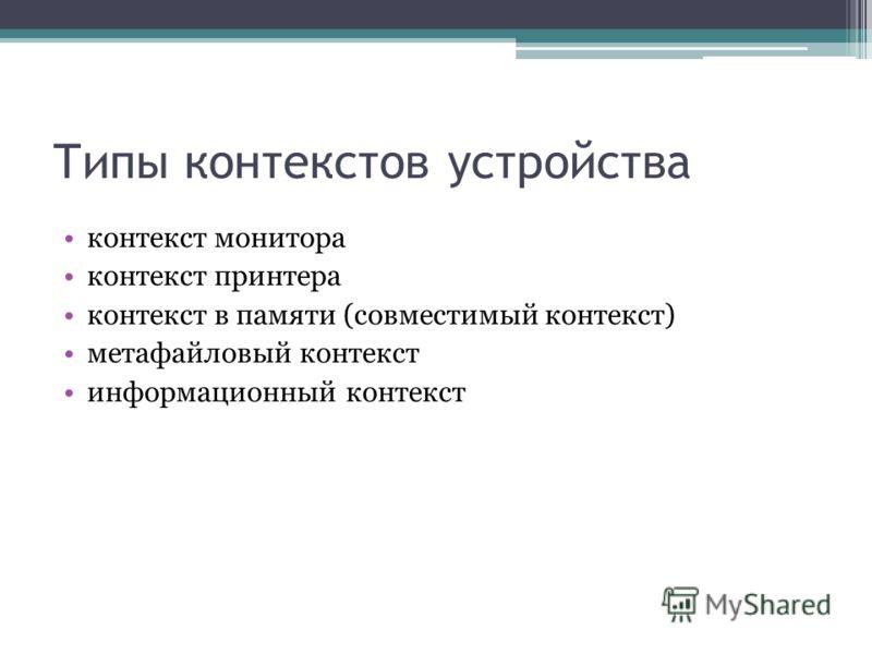 Типы контекстов устройства контекст монитора контекст принтера контекст в памяти (совместимый контекст) метафайловый контекст информационный контекст