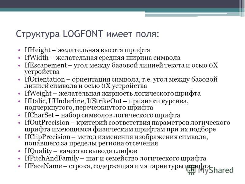 Структура LOGFONT имеет поля: IfHeight – желательная высота шрифта IfWidth – желательная средняя ширина символа IfEscapement – угол между базовой линией текста и осью 0Х устройства IfOrientation – ориентация символа, т.е. угол между базовой линией си