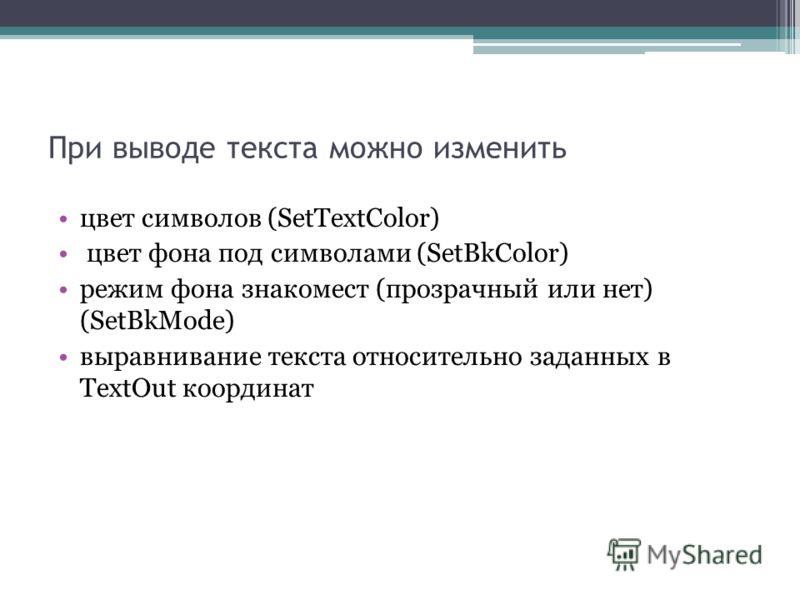 При выводе текста можно изменить цвет символов (SetTextColor) цвет фона под символами (SetBkColor) режим фона знакомест (прозрачный или нет) (SetBkMode) выравнивание текста относительно заданных в TextOut координат