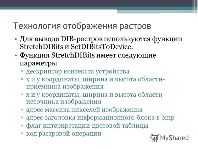 Технология отображения растров Для вывода DIB-растров используются функции StretchDIBits и SetDIBitsToDevice. Функция StretchDIBits имеет следующие параметры дескриптор контекста устройства х и у координаты, ширина и высота области- приёмника изображ