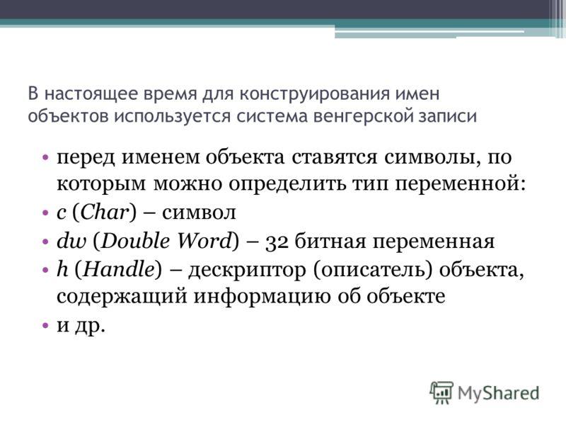 В настоящее время для конструирования имен объектов используется система венгерской записи перед именем объекта ставятся символы, по которым можно определить тип переменной: с (Char) – символ dw (Double Word) – 32 битная переменная h (Handle) – дескр