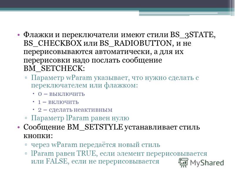 Флажки и переключатели имеют стили ВS_3STATE, BS_CHECKBOX или BS_RADIOBUTTON, и не перерисовываются автоматически, а для их перерисовки надо послать сообщение BM_SETCHECK: Параметр wParam указывает, что нужно сделать с переключателем или флажком: 0 –