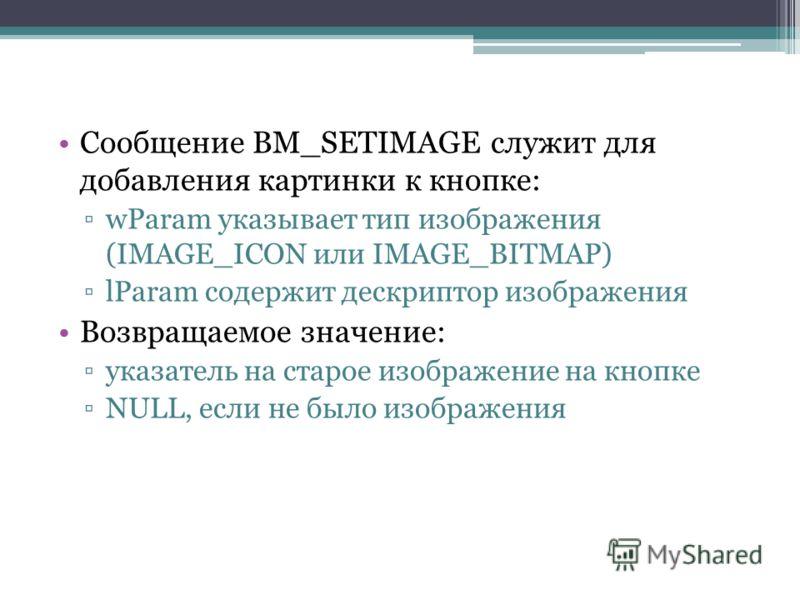Сообщение BM_SETIMAGE служит для добавления картинки к кнопке: wParam указывает тип изображения (IMAGE_ICON или IMAGE_BITMAP) lParam содержит дескриптор изображения Возвращаемое значение: указатель на старое изображение на кнопке NULL, если не было и