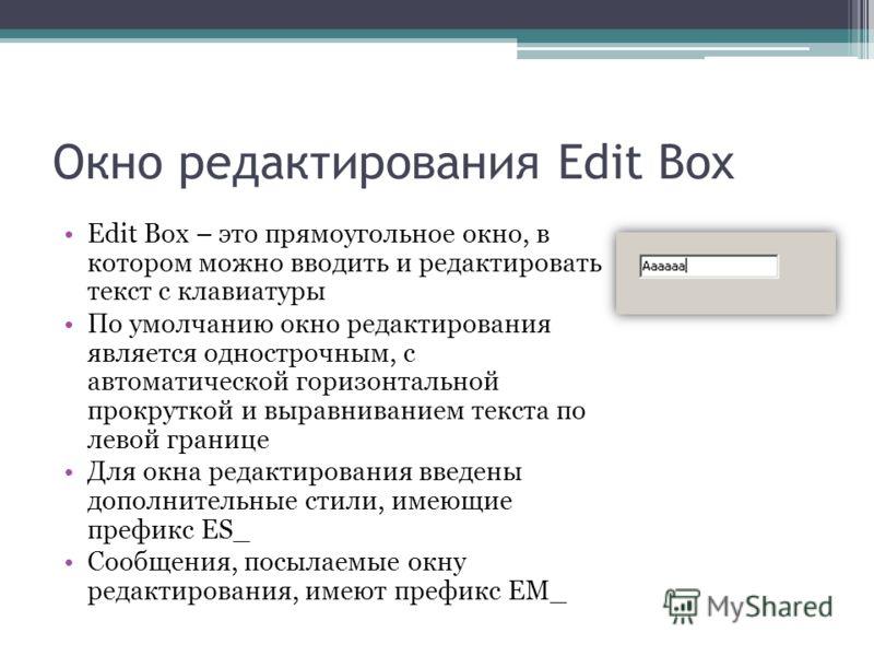Окно редактирования Edit Box Edit Box – это прямоугольное окно, в котором можно вводить и редактировать текст с клавиатуры По умолчанию окно редактирования является однострочным, с автоматической горизонтальной прокруткой и выравниванием текста по ле
