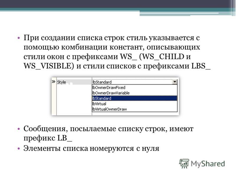 При создании списка строк стиль указывается с помощью комбинации констант, описывающих стили окон с префиксами WS_ (WS_CHILD и WS_VISIBLE) и стили списков с префиксами LBS_ Сообщения, посылаемые списку строк, имеют префикс LB_ Элементы списка номерую