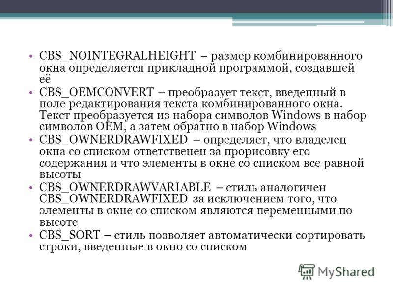 CBS_NOINTEGRALHEIGHT – размер комбинированного окна определяется прикладной программой, создавшей её CBS_OEMCONVERT – преобразует текст, введенный в поле редактирования текста комбинированного окна. Текст преобразуется из набора символов Windows в на