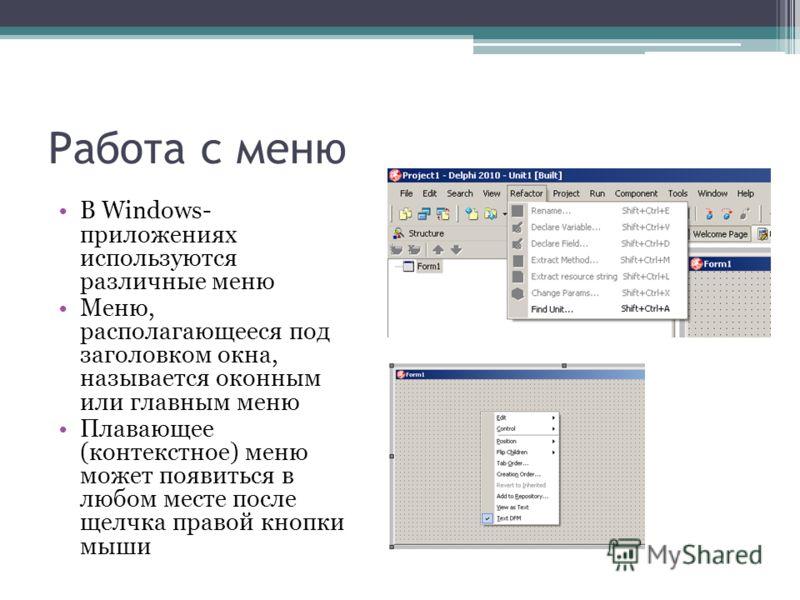 Работа с меню В Windows- приложениях используются различные меню Меню, располагающееся под заголовком окна, называется оконным или главным меню Плавающее (контекстное) меню может появиться в любом месте после щелчка правой кнопки мыши