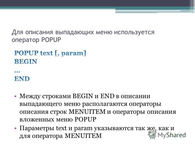 Для описания выпадающих меню используется оператор POPUP