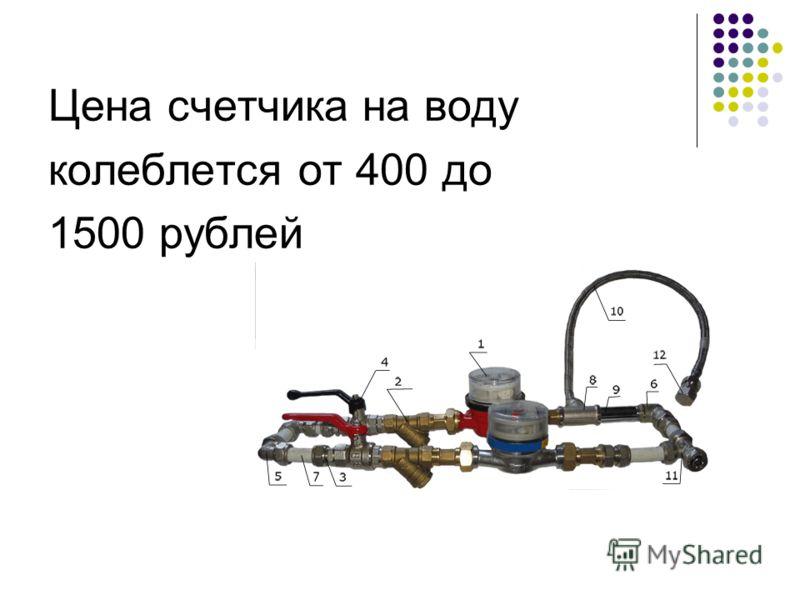 Цена счетчика на воду колеблется от 400 до 1500 рублей