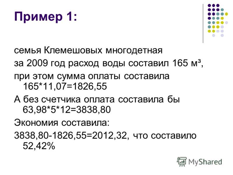 Пример 1: семья Клемешовых многодетная за 2009 год расход воды составил 165 м³, при этом сумма оплаты составила 165*11,07=1826,55 А без счетчика оплата составила бы 63,98*5*12=3838,80 Экономия составила: 3838,80-1826,55=2012,32, что составило 52,42%