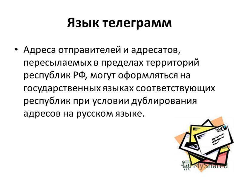 Язык телеграмм Адреса отправителей и адресатов, пересылаемых в пределах территорий республик РФ, могут оформляться на государственных языках соответствующих республик при условии дублирования адресов на русском языке.